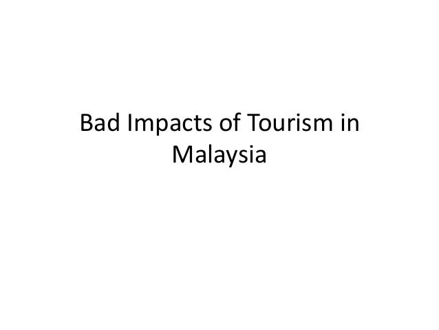 impact of tourism in malaysia Impact on tourism in malaysia post mh370 duty free shopping, a focused government to provide the tourists the best value of their money, the heart throbbing landscape of the country and the existence of the best possible hotels and transportation system to give maximum comfort to the tourists, have made malaysia one of the finest and most.