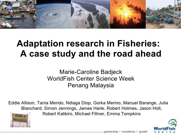 Adaptation research in Fisheries:  A case study and the road ahead Marie-Caroline Badjeck WorldFish Center Science Week Pe...