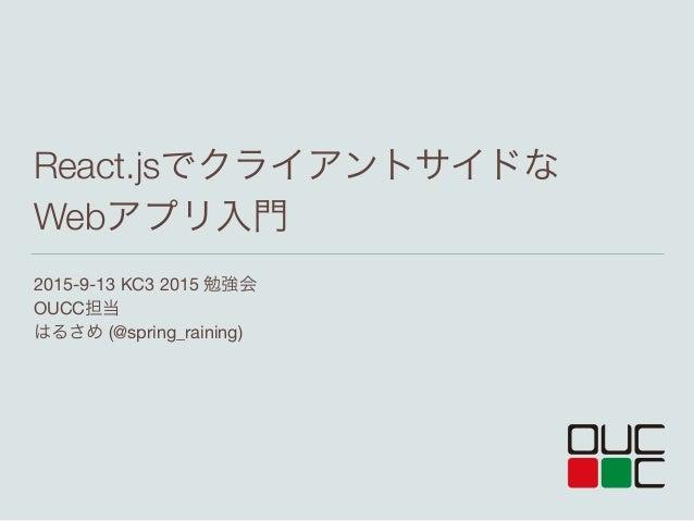 2015-9-13 KC3 2015 勉強会  OUCC担当  はるさめ (@spring_raining) React.jsでクライアントサイドな Webアプリ入門
