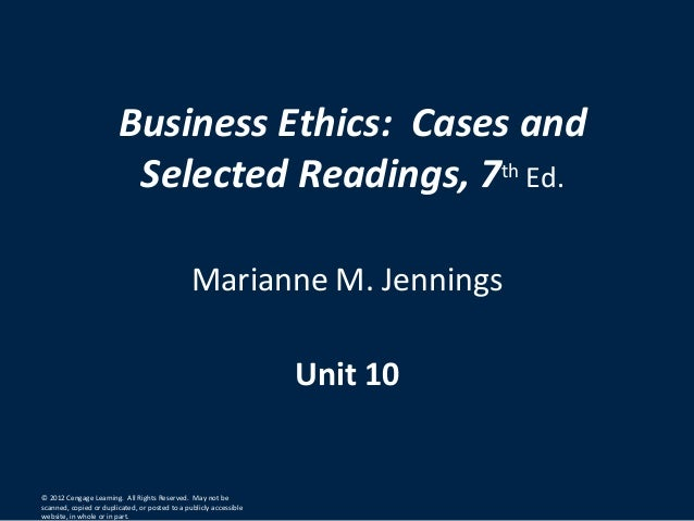 Business Ethics: Cases andSelected Readings, 7th Ed.Marianne M. JenningsUnit 10© 2012 Cengage Learning. All Rights Reserve...
