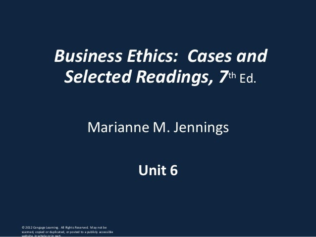 Business Ethics: Cases andSelected Readings, 7th Ed.Marianne M. JenningsUnit 6© 2012 Cengage Learning. All Rights Reserved...