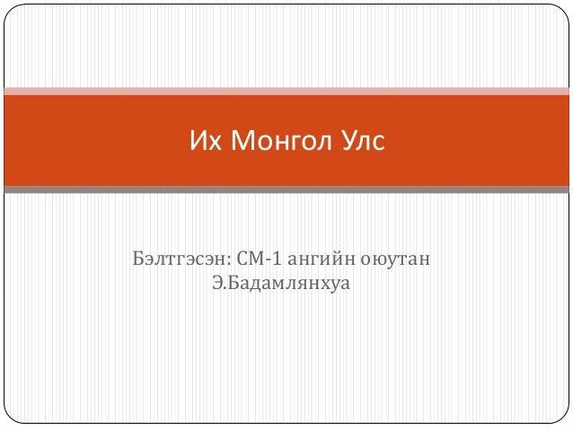 Их Монгол УлсБэлтгэсэн: СМ-1 ангийн оюутан        Э.Бадамлянхуа