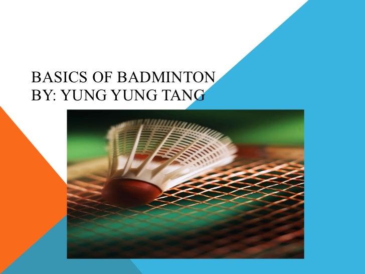 BASICS OF BADMINTON BY: YUNG YUNG TANG