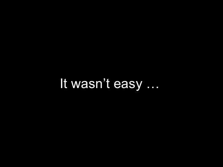 It wasn't easy …