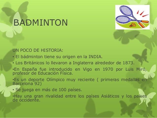 BADMINTON UN POCO DE HISTORIA: • El bádminton tiene su origen en la INDIA. • Los Británicos lo llevaron a Inglaterra alred...
