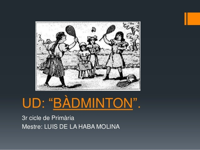 "UD: ""BÀDMINTON"". 3r cicle de Primària Mestre: LUIS DE LA HABA MOLINA"
