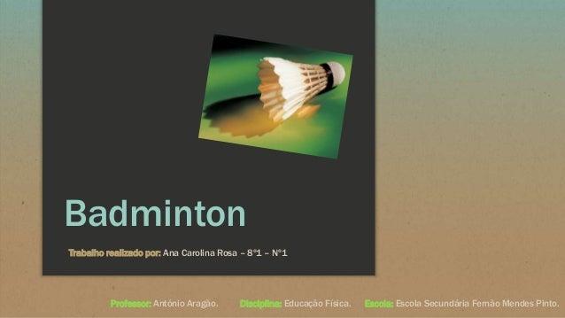 Badminton Trabalho realizado por: Ana Carolina Rosa – 8º1 – Nº1 Professor: António Aragão. Disciplina: Educação Física. Es...
