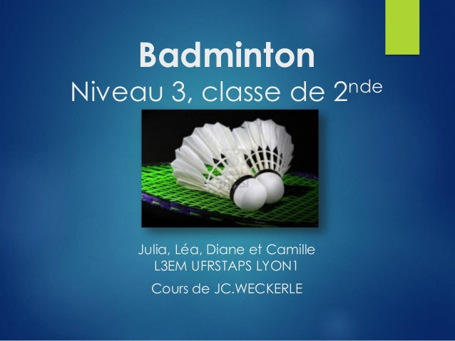 Badminton Niveau 3, classe de 2nde Julia, Léa, Diane et Camille L3EM UFRSTAPS LYON1 Cours de JC.WECKERLE
