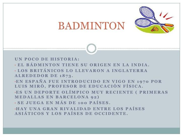 BADMINTON<br />UN POCO DE HISTORIA:<br /><ul><li> El bádminton tiene su origen en la INDIA.