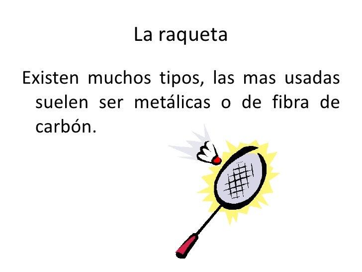 La raqueta<br />Existen muchos tipos, las mas usadas suelen ser metálicas o de fibra de carbón.<br />