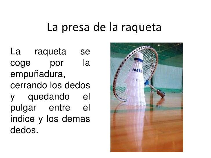 La presa de la raqueta<br />La raqueta se coge por la empuñadura, cerrando los dedos y quedando el pulgar entre el indice ...