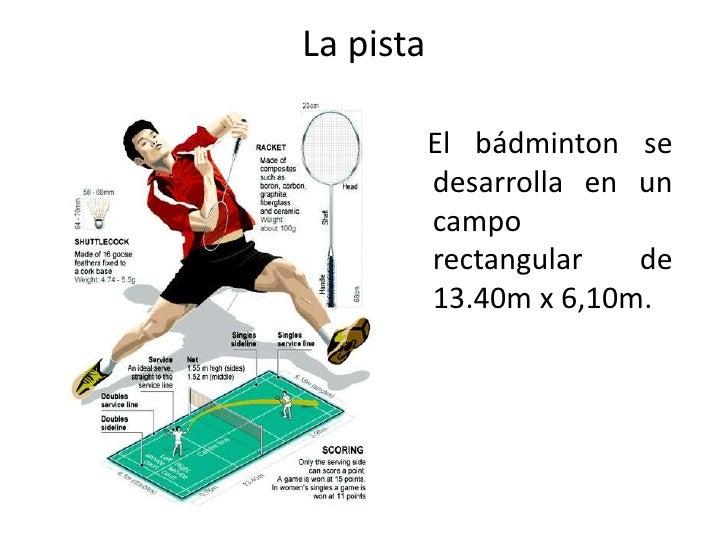 La pista<br />   El bádminton se desarrolla en un campo rectangular de 13.40m x 6,10m.<br />