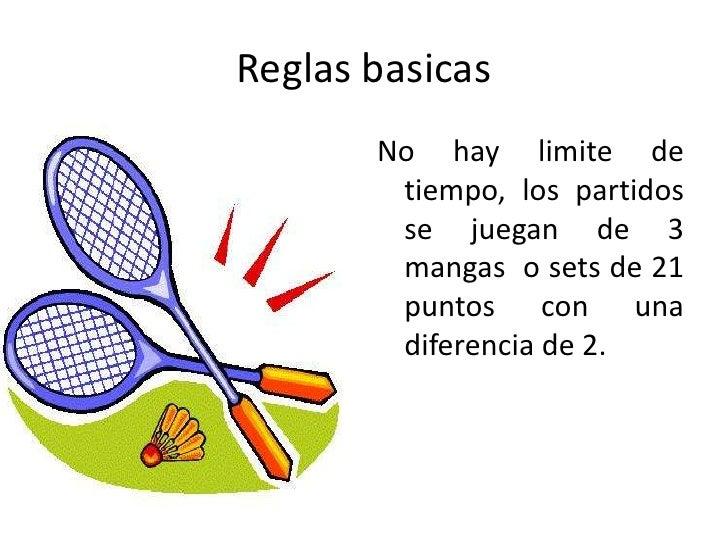 Reglas basicas<br />No hay limite de tiempo, los partidos se juegan de 3 mangas  o sets de 21 puntos con una diferencia de...