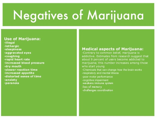 the positives and negatives of marijuana Marijuana use will likely increase the impact of marijuana legalization will depend, in large part, on how many people start using the drug once it becomes legal.