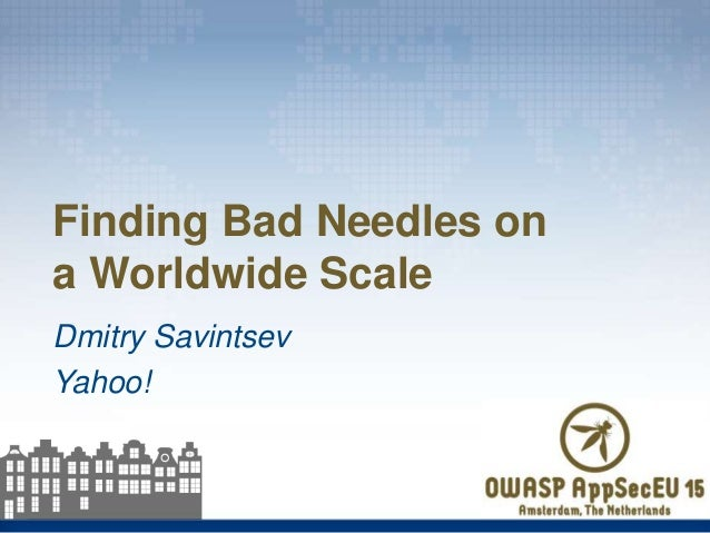 Dmitry Savintsev Yahoo! Finding Bad Needles on a Worldwide Scale