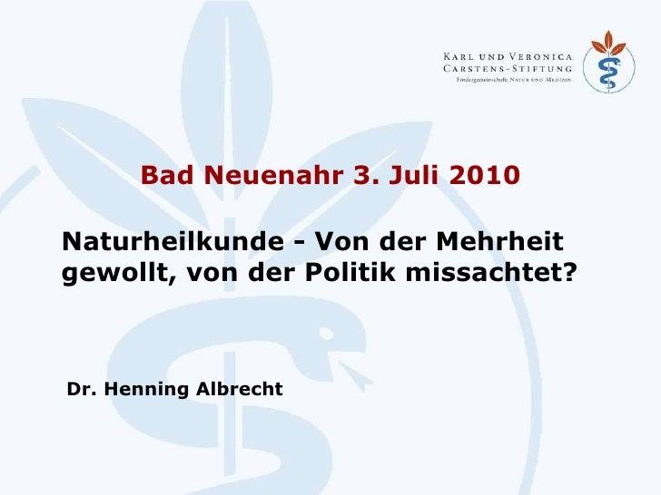Bad Neuenahr 3. Juli 2010 <ul><li>Naturheilkunde - Von der Mehrheit gewollt, von der Politik missachtet? </li></ul>Dr. Hen...