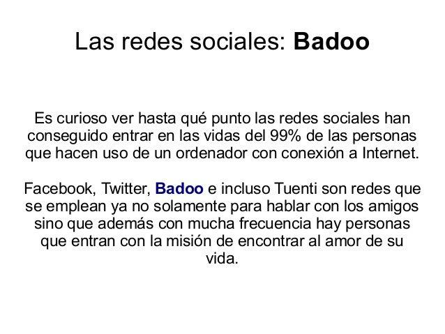 Las redes sociales: Badoo Es curioso ver hasta qué punto las redes sociales hanconseguido entrar en las vidas del 99% de l...