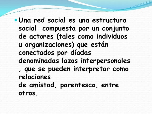  Una red social es una estructura social compuesta por un conjunto de actores (tales como individuos u organizaciones) qu...