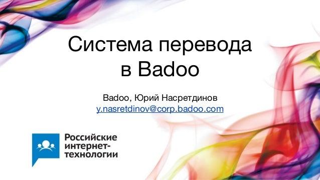Система переводав BadooBadoo, Юрий Насретдиновy.nasretdinov@corp.badoo.com