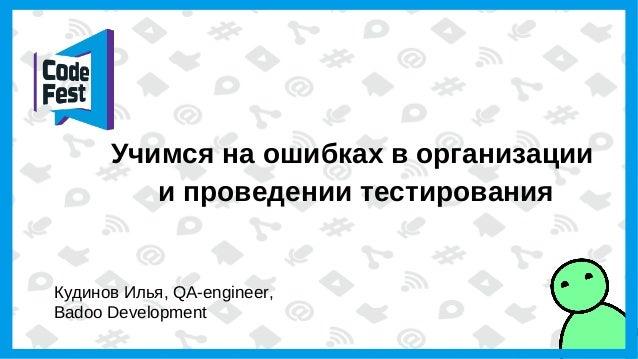 Учимся на ошибках в организации и проведении тестирования Кудинов Илья, QA-engineer, Badoo Development