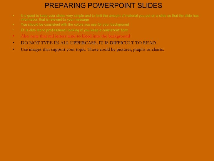 PREPARING POWERPOINT SLIDES <ul><li>It is good to keep your slides very simple and to limit the amount of material you put...