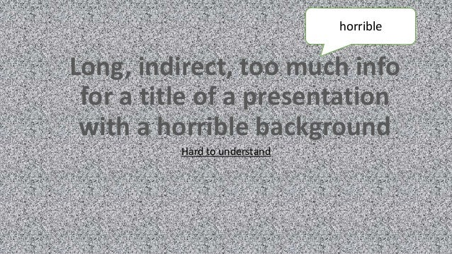 Long, indirect, too much info for a title of a presentation with a horrible background Hard to understand horrible