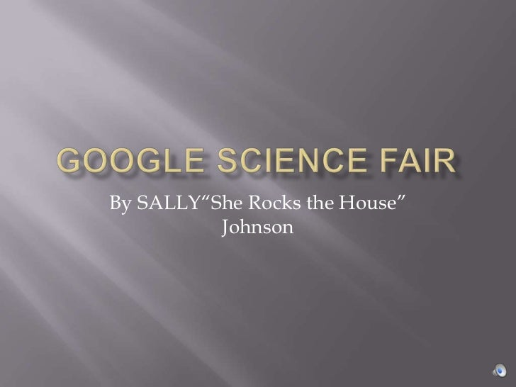 "Google Science Fair<br />By SALLY""She Rocks the House"" Johnson<br />"