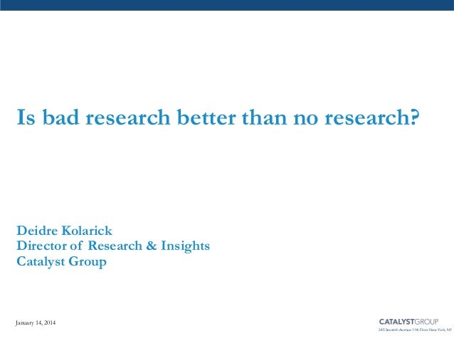 Is bad research better than no research?  Deidre Kolarick Director of Research & Insights Catalyst Group  January 14, 2014...