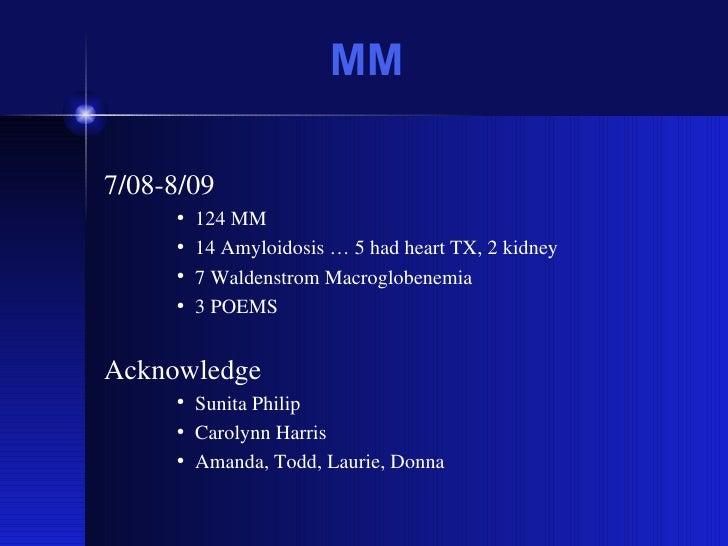 MM <ul><li>7/08-8/09 </li></ul><ul><ul><ul><li>124 MM </li></ul></ul></ul><ul><ul><ul><li>14 Amyloidosis … 5 had heart TX,...