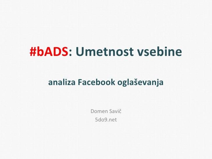 #bADS: Umetnost vsebine  analiza Facebook oglaševanja            Domen Savič             5do9.net