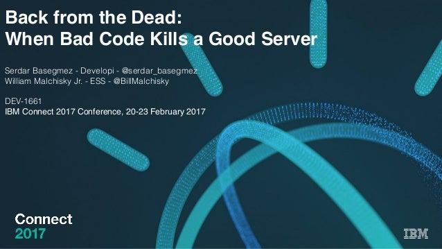 Back from the Dead: When Bad Code Kills a Good Server Serdar Basegmez - Developi - @serdar_basegmez William Malchisky Jr. ...