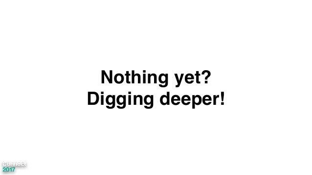 Nothing yet? Digging deeper!
