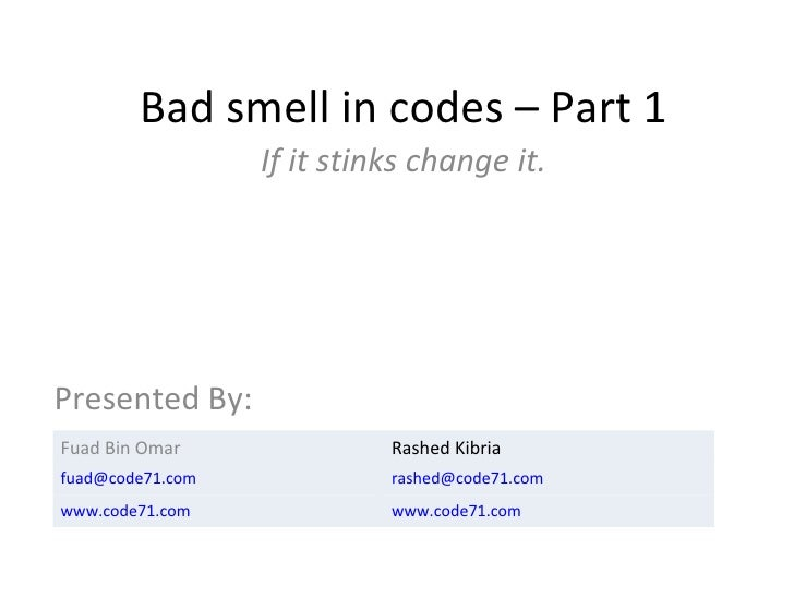 Bad smell in codes – Part 1 If it stinks change it. Presented By: Fuad Bin Omar Rashed Kibria [email_address] [email_addre...