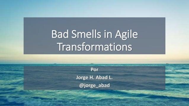 Bad Smells in Agile Transformations Por Jorge H. Abad L. @jorge_abad
