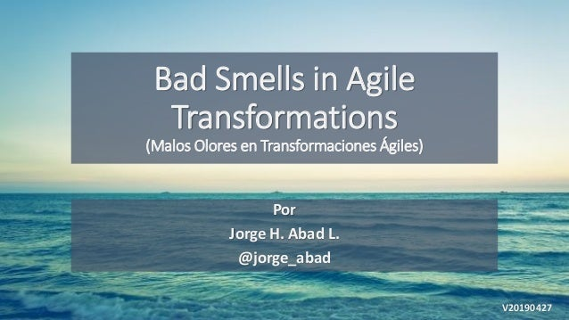 Bad Smells in Agile Transformations (Malos Olores en Transformaciones Ágiles) Por Jorge H. Abad L. @jorge_abad V20190427