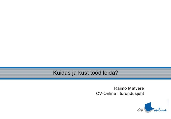 Kuidas ja kust tööd otsida? Kuidas ja kust tööd leida? Raimo Matvere CV-Online`i turundusjuht