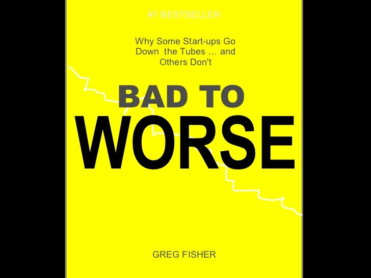 BAD TO   WORSE Why Some Start-ups Go Down  the Tubes … and Others Don't   GREG FISHER   #1 BESTSELLER