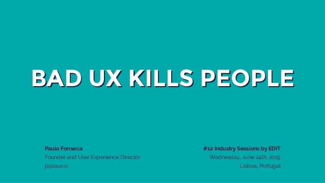 BAD UX KILLS PEOPLE Paulo Fonseca Founder and User Experience Director p@laux.io #12 Industry Sessions by EDIT Wednesday, ...
