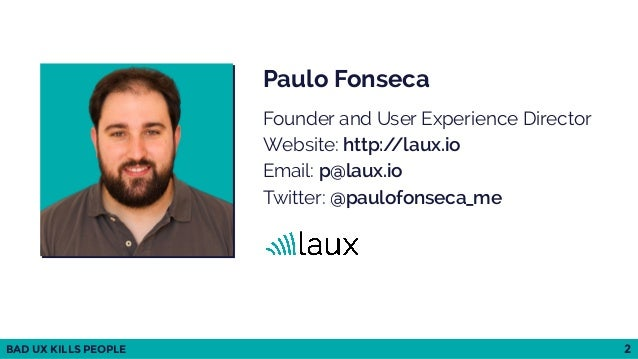 BAD UX KILLS PEOPLE 2 Paulo Fonseca Founder and User Experience Director Website: http://laux.io Email: p@laux.io Twitt...