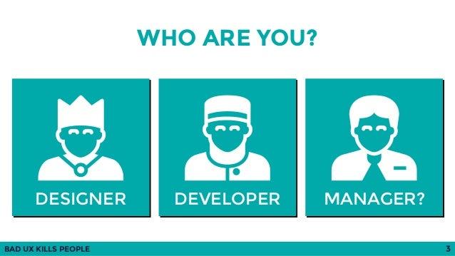 BAD UX KILLS PEOPLE 3 DESIGNER DEVELOPER MANAGER? WHO ARE YOU?