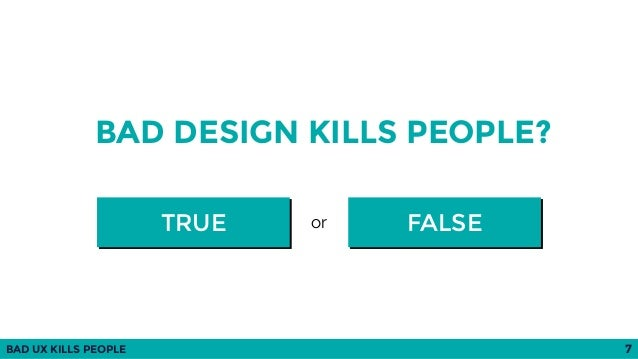 BAD UX KILLS PEOPLE 7 BAD DESIGN KILLS PEOPLE? FALSETRUE or