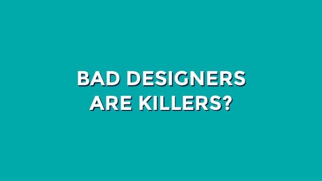 BAD DESIGNERS ARE KILLERS?