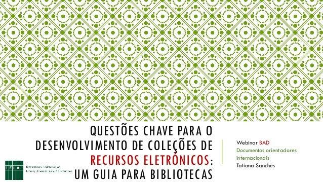 QUESTÕES CHAVE PARA O DESENVOLVIMENTO DE COLEÇÕES DE RECURSOS ELETRÓNICOS: UM GUIA PARA BIBLIOTECAS Webinar BAD Documentos...