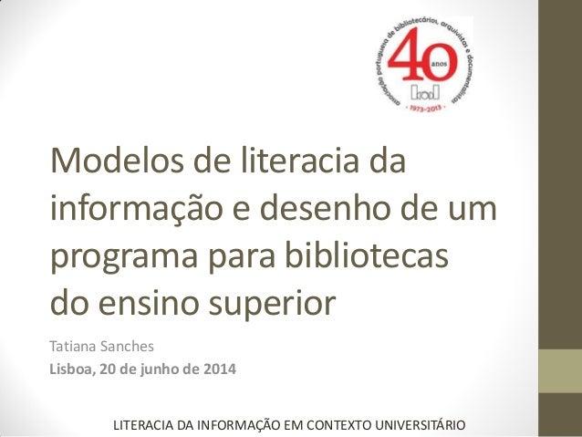 Modelos de literacia da informação e desenho de um programa para bibliotecas do ensino superior Tatiana Sanches Lisboa, 20...