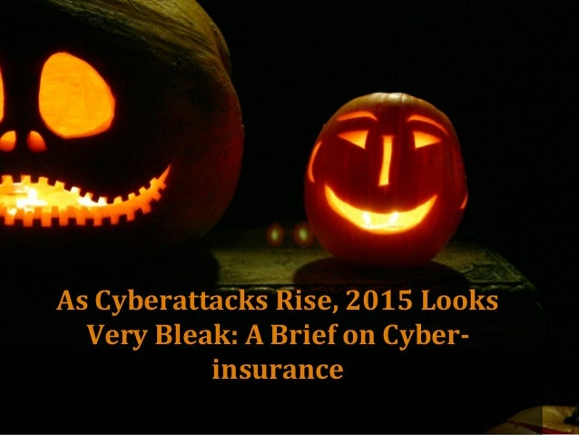 As Cyberattacks Rise, 2015 Looks Very Bleak: A Brief on Cyber- insurance