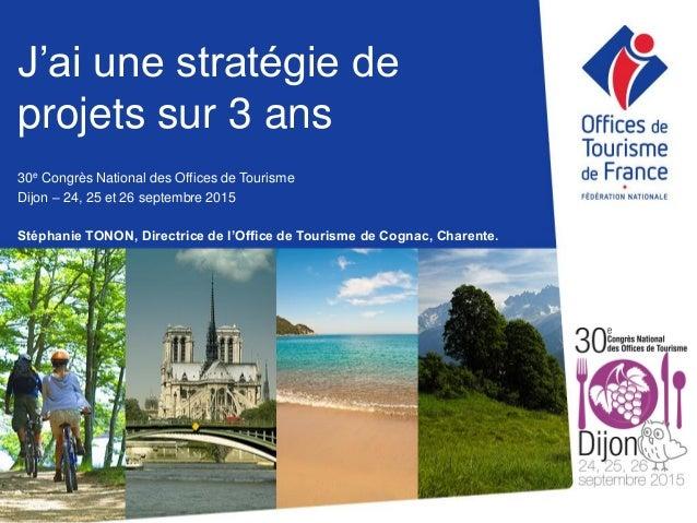 J'ai une stratégie de projets sur 3 ans 30e Congrès National des Offices de Tourisme Dijon – 24, 25 et 26 septembre 2015 S...