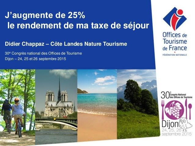 J'augmente de 25% le rendement de ma taxe de séjour Didier Chappaz – Côte Landes Nature Tourisme 30e Congrès national des ...