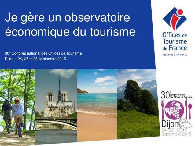 Je gère un observatoire économique du tourisme 30e Congrès national des Offices de Tourisme Dijon – 24, 25 et 26 septembre...
