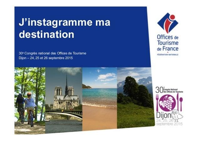 J'instagramme ma destination 30e Congrès national des Offices de Tourisme Dijon – 24, 25 et 26 septembre 2015