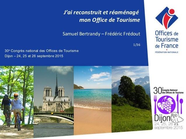 30e Congrès national des Offices de Tourisme Dijon – 24, 25 et 26 septembre 2015 J'ai reconstruit et réaménagé mon Office ...